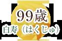 99歳 白寿(はくじゅ)